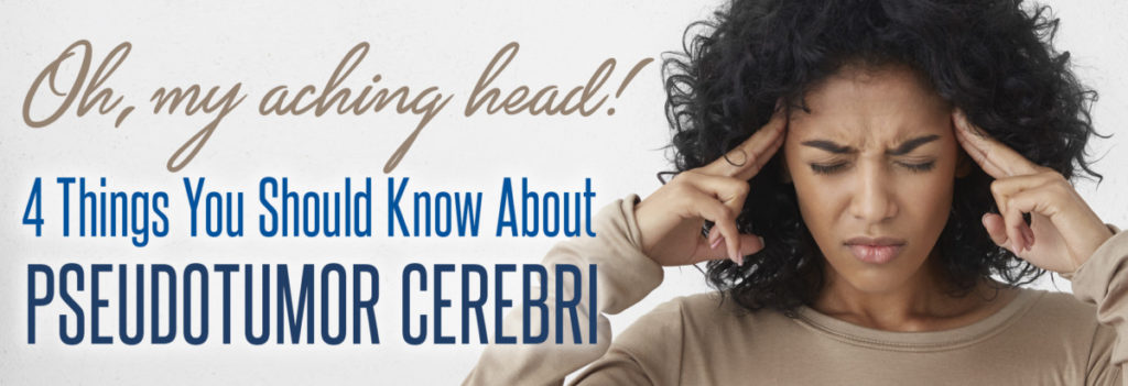4 Things you should know about pseudotumor cerebri